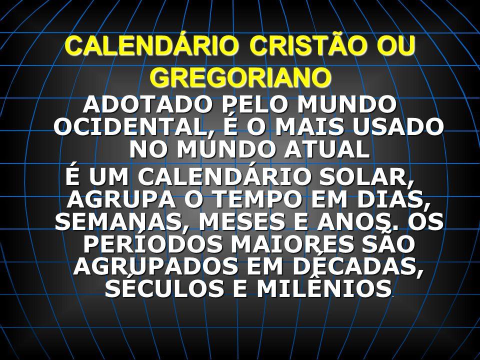 CALENDÁRIO CRISTÃO OU GREGORIANO ADOTADO PELO MUNDO OCIDENTAL, É O MAIS USADO NO MUNDO ATUAL É UM CALENDÁRIO SOLAR, AGRUPA O TEMPO EM DIAS, SEMANAS, M