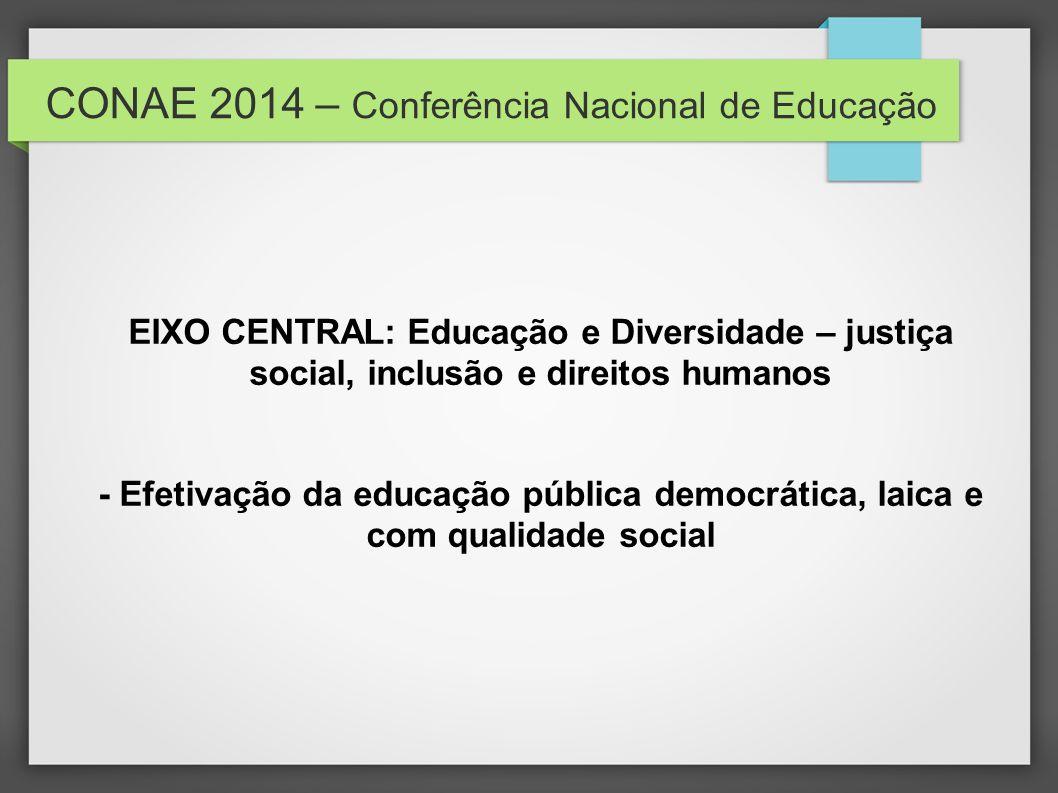 CONAE 2014 – Conferência Nacional de Educação EIXO CENTRAL: Educação e Diversidade – justiça social, inclusão e direitos humanos - Efetivação da educa