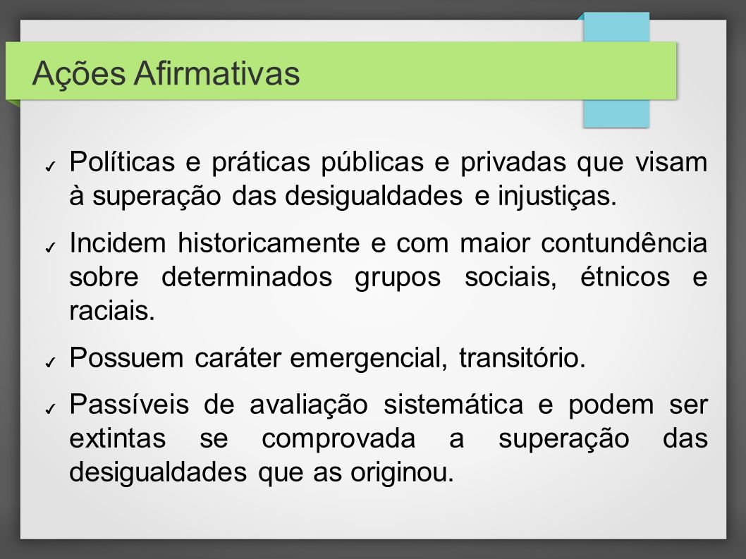 Ações Afirmativas Políticas e práticas públicas e privadas que visam à superação das desigualdades e injustiças. Incidem historicamente e com maior co