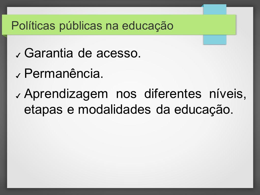Políticas públicas na educação Garantia de acesso. Permanência. Aprendizagem nos diferentes níveis, etapas e modalidades da educação.