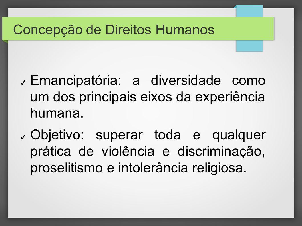 Concepção de Direitos Humanos Emancipatória: a diversidade como um dos principais eixos da experiência humana. Objetivo: superar toda e qualquer práti