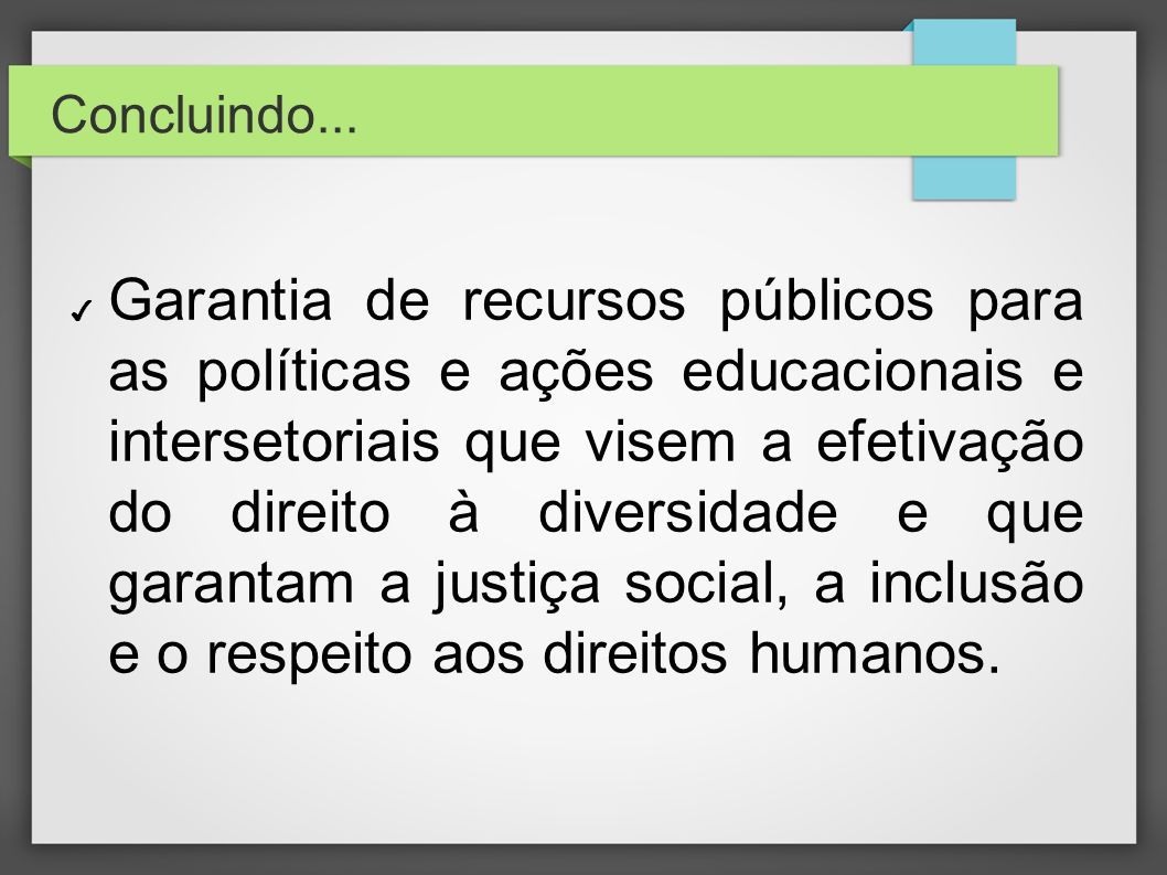 Concluindo... Garantia de recursos públicos para as políticas e ações educacionais e intersetoriais que visem a efetivação do direito à diversidade e
