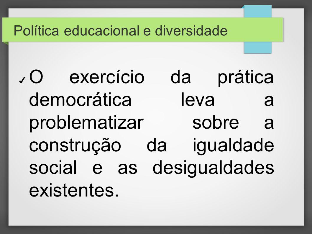 Política educacional e diversidade O exercício da prática democrática leva a problematizar sobre a construção da igualdade social e as desigualdades e