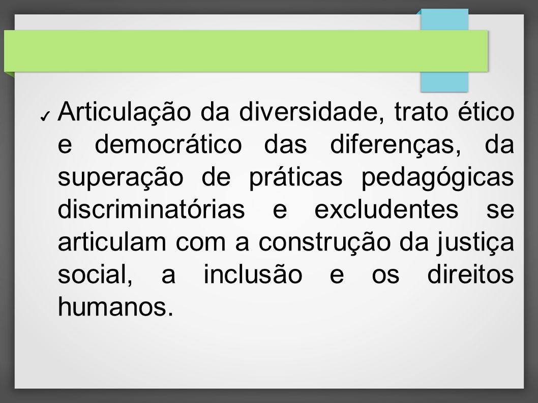 Articulação da diversidade, trato ético e democrático das diferenças, da superação de práticas pedagógicas discriminatórias e excludentes se articulam