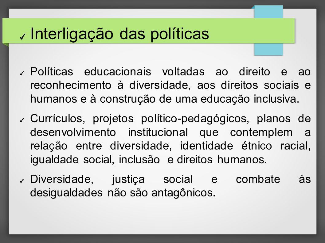 Interligação das políticas Políticas educacionais voltadas ao direito e ao reconhecimento à diversidade, aos direitos sociais e humanos e à construção