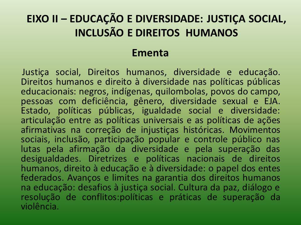 EIXO II – EDUCAÇÃO E DIVERSIDADE: JUSTIÇA SOCIAL, INCLUSÃO E DIREITOS HUMANOS Ementa Justiça social, Direitos humanos, diversidade e educação. Direito
