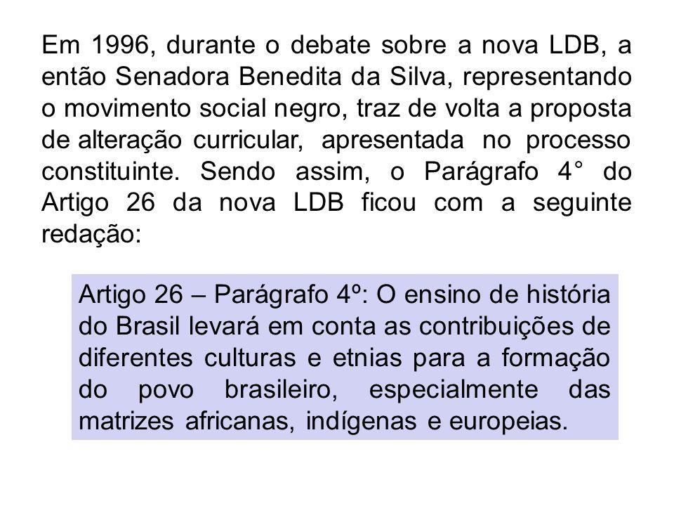 Em 1996, durante o debate sobre a nova LDB, a então Senadora Benedita da Silva, representando o movimento social negro, traz de volta a proposta de al