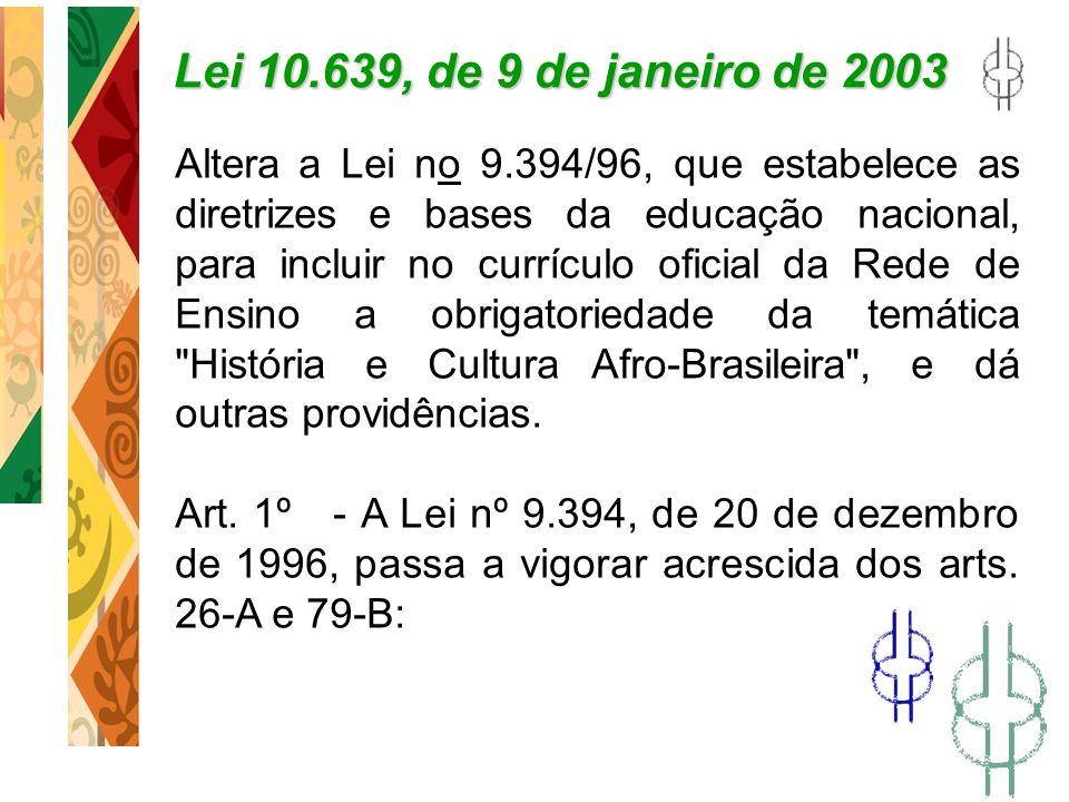 Lei 10.639, de 9 de janeiro de 2003 Altera a Lei no 9.394/96, que estabelece as diretrizes e bases da educação nacional, para incluir no currículo ofi