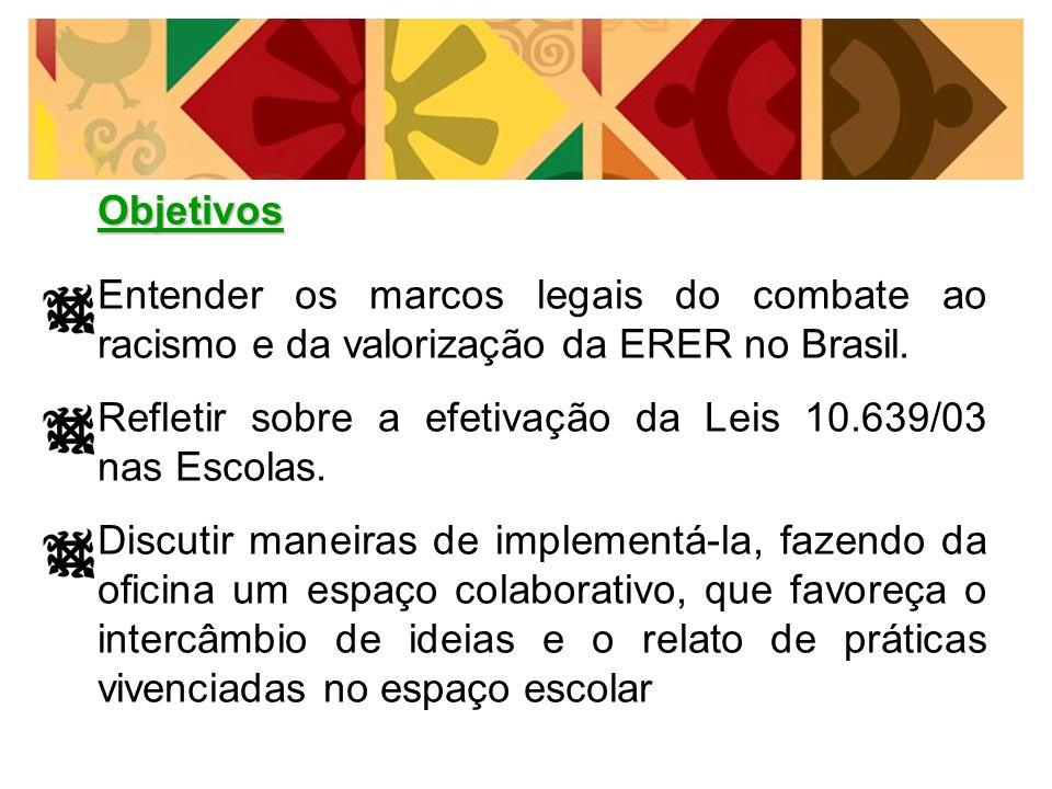Objetivos Entender os marcos legais do combate ao racismo e da valorização da ERER no Brasil. Refletir sobre a efetivação da Leis 10.639/03 nas Escola