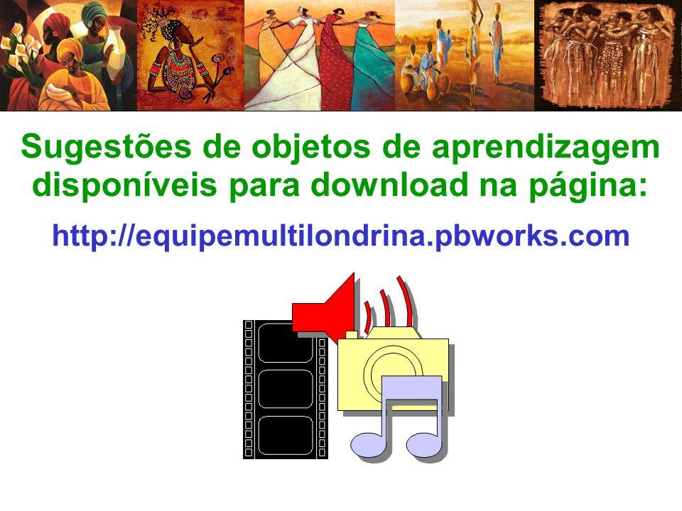 Sugestões de objetos de aprendizagem disponíveis para download na página: http://equipemultilondrina.pbworks.com