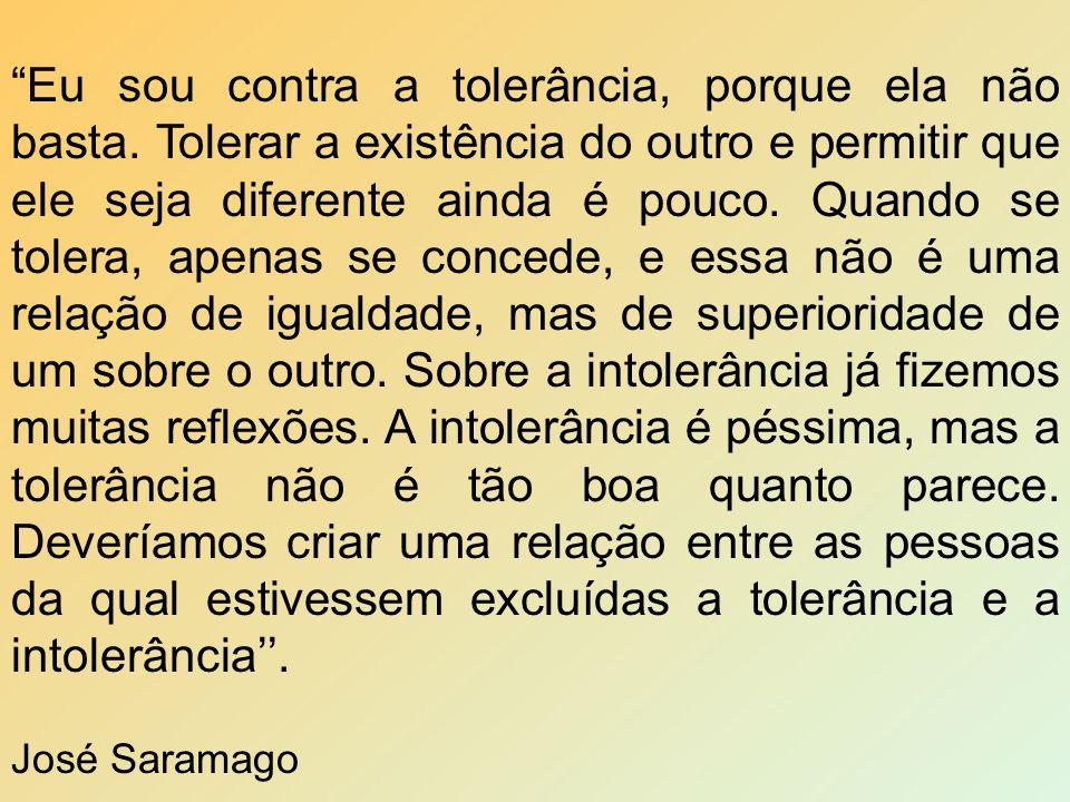 Eu sou contra a tolerância, porque ela não basta. Tolerar a existência do outro e permitir que ele seja diferente ainda é pouco. Quando se tolera, ape