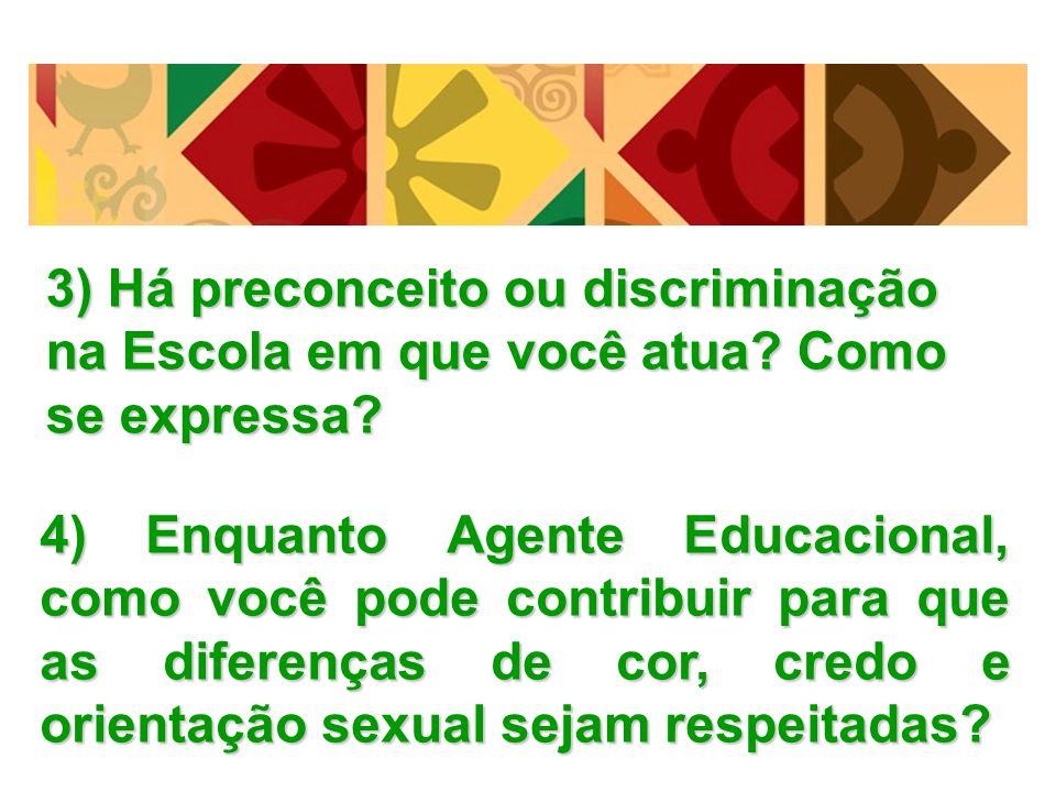 3) Há preconceito ou discriminação na Escola em que você atua? Como se expressa? 4) Enquanto Agente Educacional, como você pode contribuir para que as