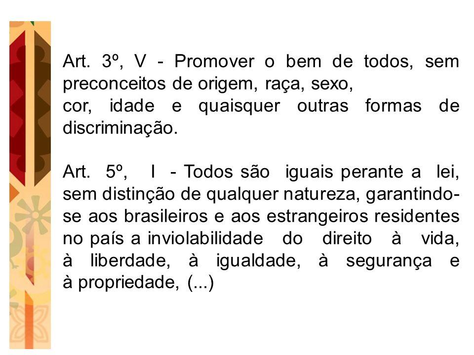 Art. 3º, V - Promover o bem de todos, sem preconceitos de origem, raça, sexo, cor, idade e quaisquer outras formas de discriminação. Art. 5º, I - Todo