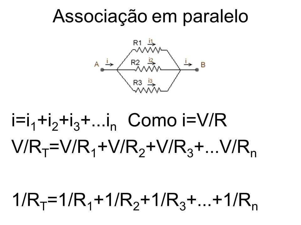 Associação em paralelo i=i 1 +i 2 +i 3 +...i n Como i=V/R V/R T =V/R 1 +V/R 2 +V/R 3 +...V/R n 1/R T =1/R 1 +1/R 2 +1/R 3 +...+1/R n