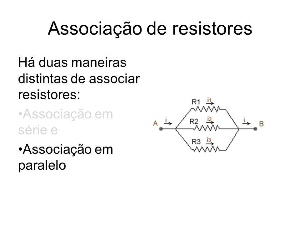 Associação de resistores Há duas maneiras distintas de associar resistores: Associação em série e Associação em paralelo