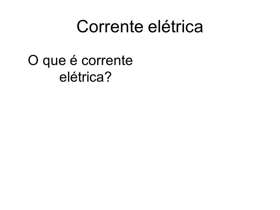 Corrente elétrica O que é corrente elétrica?