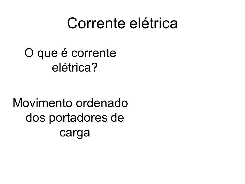 Corrente elétrica O que é corrente elétrica? Movimento ordenado dos portadores de carga