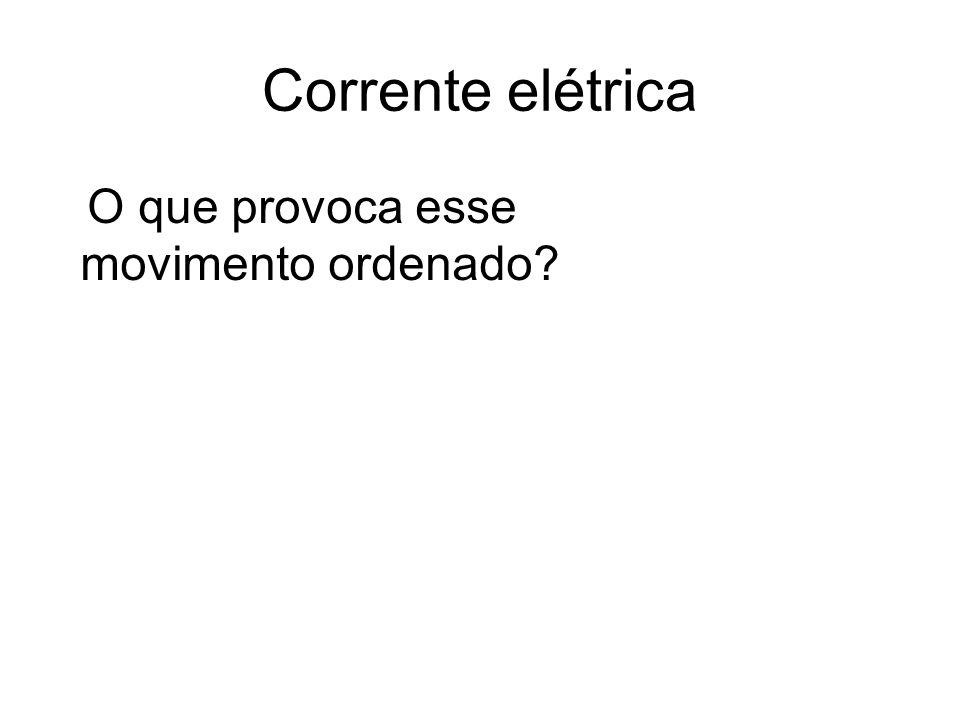 Corrente elétrica O que provoca esse movimento ordenado?