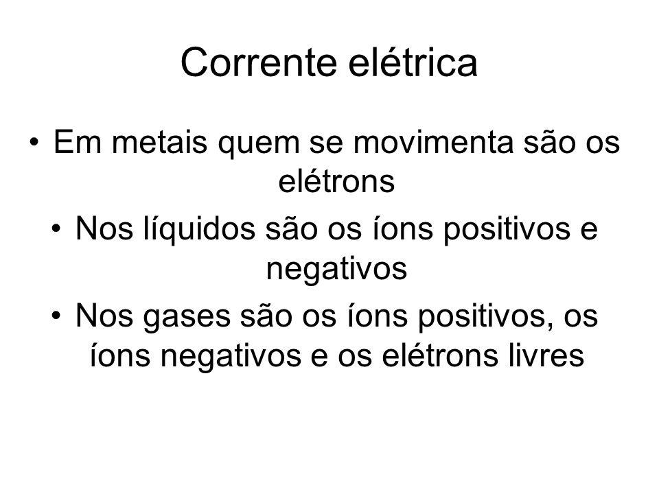 Corrente elétrica Em metais quem se movimenta são os elétrons Nos líquidos são os íons positivos e negativos Nos gases são os íons positivos, os íons