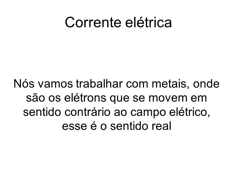 Corrente elétrica Nós vamos trabalhar com metais, onde são os elétrons que se movem em sentido contrário ao campo elétrico, esse é o sentido real