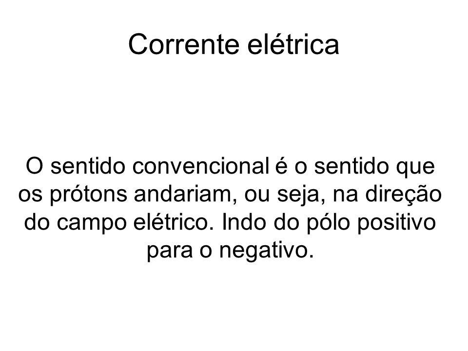 Corrente elétrica O sentido convencional é o sentido que os prótons andariam, ou seja, na direção do campo elétrico. Indo do pólo positivo para o nega