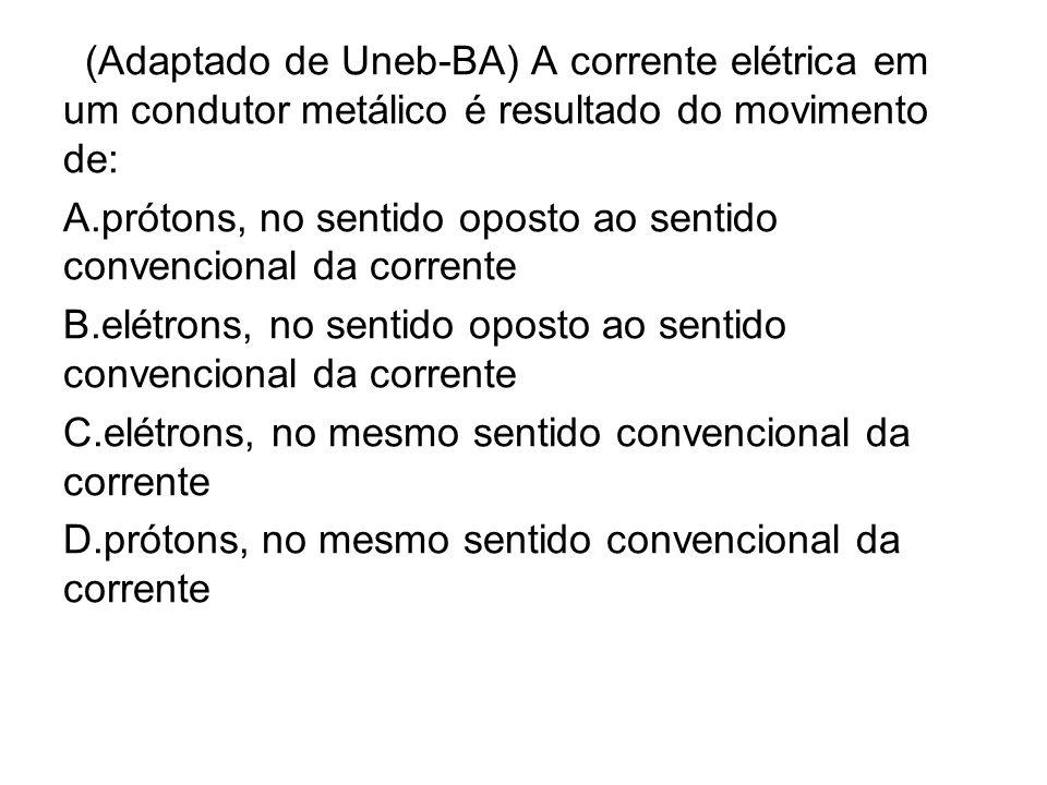 (Adaptado de Uneb-BA) A corrente elétrica em um condutor metálico é resultado do movimento de: A.prótons, no sentido oposto ao sentido convencional da