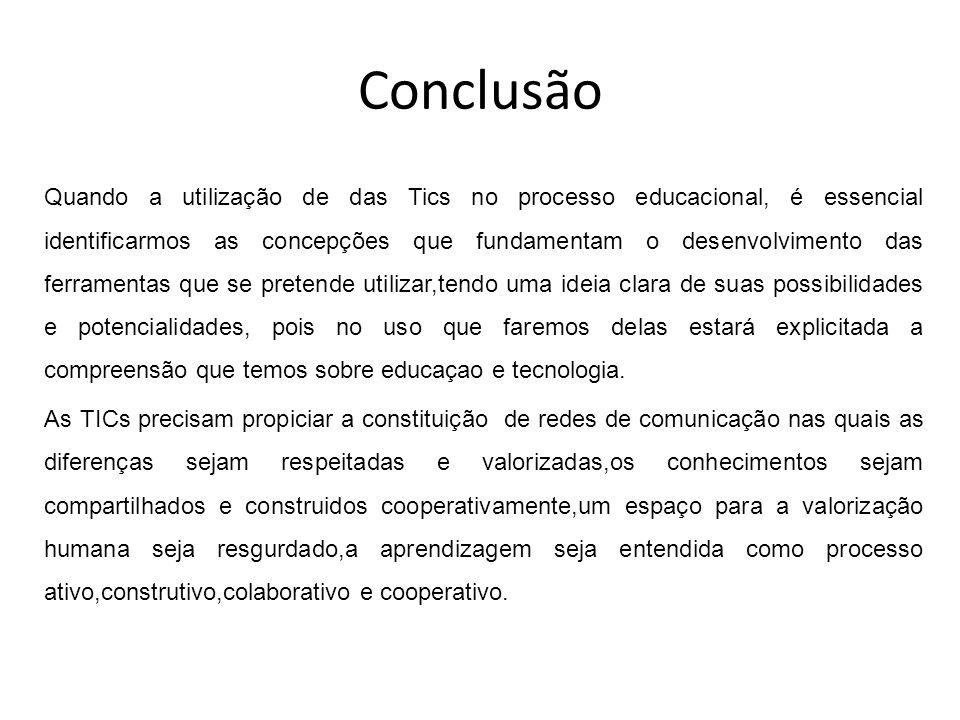Conclusão Quando a utilização de das Tics no processo educacional, é essencial identificarmos as concepções que fundamentam o desenvolvimento das ferr