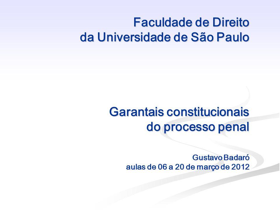 Faculdade de Direito da Universidade de São Paulo Garantais constitucionais do processo penal Gustavo Badaró aulas de 06 a 20 de março de 2012 Faculda