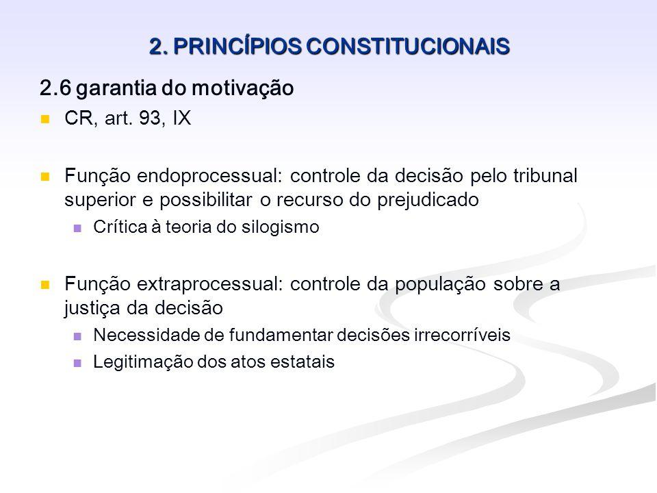 2. PRINCÍPIOS CONSTITUCIONAIS 2.6 garantia do motivação CR, art. 93, IX Função endoprocessual: controle da decisão pelo tribunal superior e possibilit