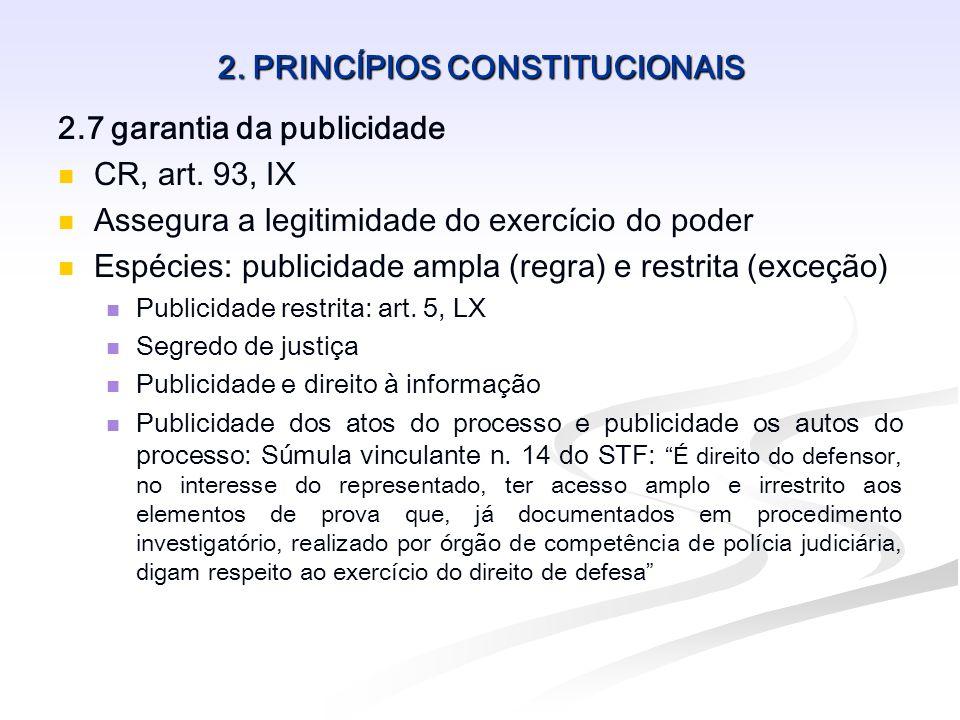 2. PRINCÍPIOS CONSTITUCIONAIS 2.7 garantia da publicidade CR, art. 93, IX Assegura a legitimidade do exercício do poder Espécies: publicidade ampla (r