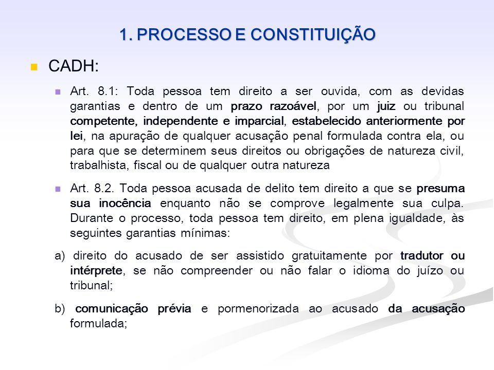 1. PROCESSO E CONSTITUIÇÃO CADH: Art. 8.1: Toda pessoa tem direito a ser ouvida, com as devidas garantias e dentro de um prazo razoável, por um juiz o