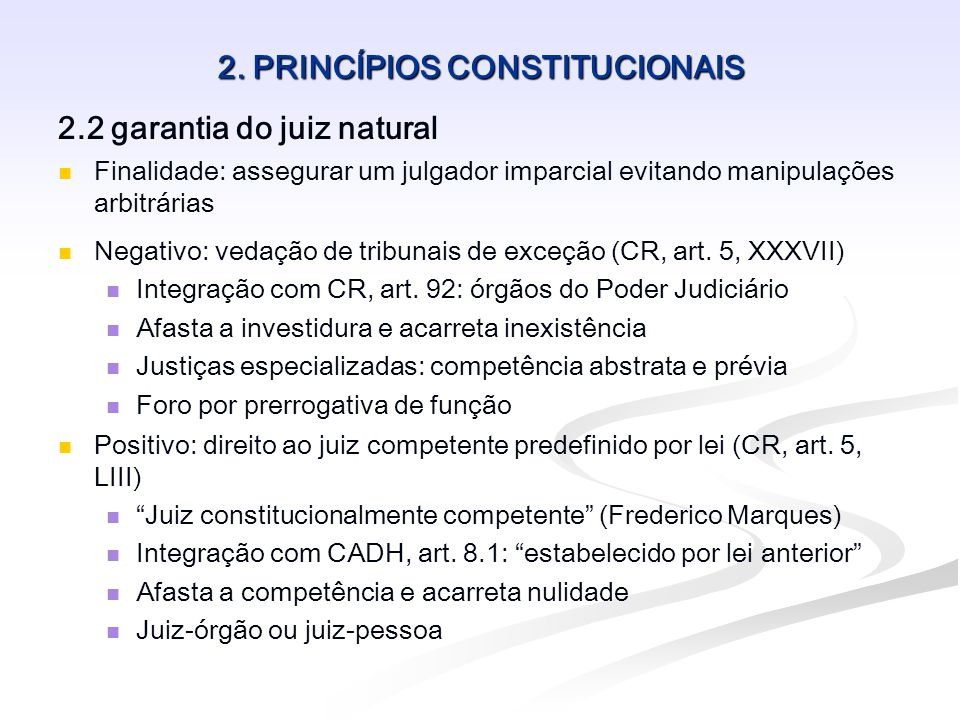 2. PRINCÍPIOS CONSTITUCIONAIS 2.2 garantia do juiz natural Finalidade: assegurar um julgador imparcial evitando manipulações arbitrárias Negativo: ved
