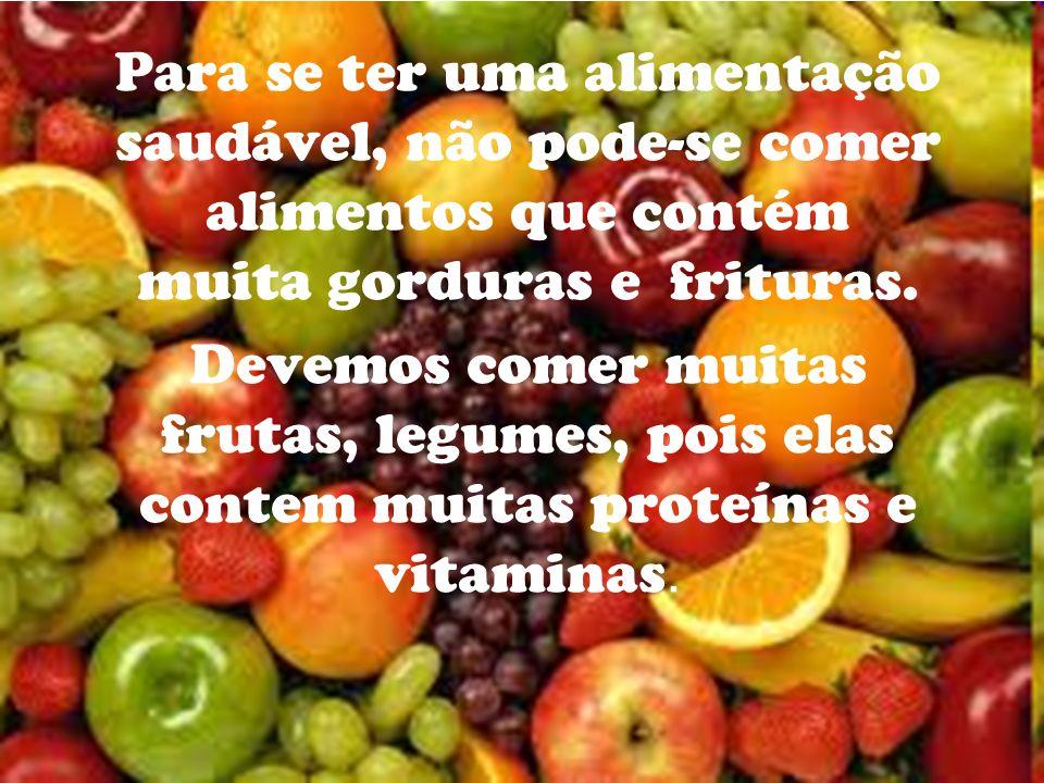 Para se ter uma alimentação saudável, não pode-se comer alimentos que contém muita gorduras e frituras. Devemos comer muitas frutas, legumes, pois ela