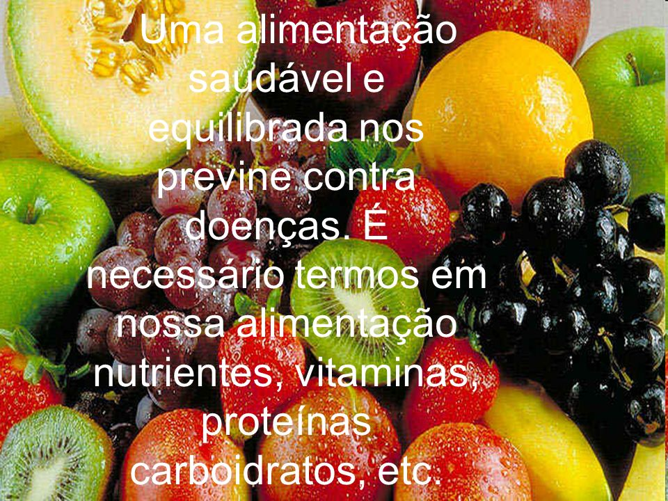 . Uma alimentação saudável e equilibrada nos previne contra doenças. É necessário termos em nossa alimentação nutrientes, vitaminas, proteínas carboid