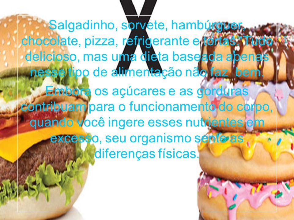 Salgadinho, sorvete, hambúrguer, chocolate, pizza, refrigerante e tortas. Tudo delicioso, mas uma dieta baseada apenas nesse tipo de alimentação não f