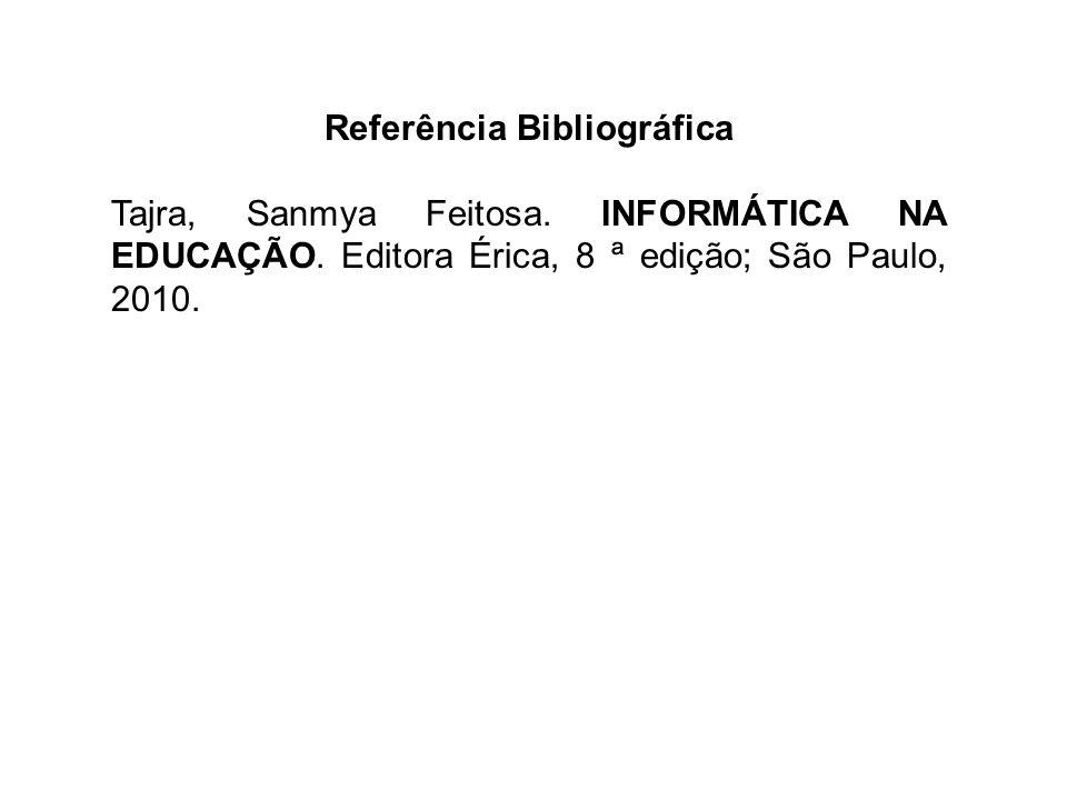 Referência Bibliográfica Tajra, Sanmya Feitosa. INFORMÁTICA NA EDUCAÇÃO. Editora Érica, 8 ª edição; São Paulo, 2010.