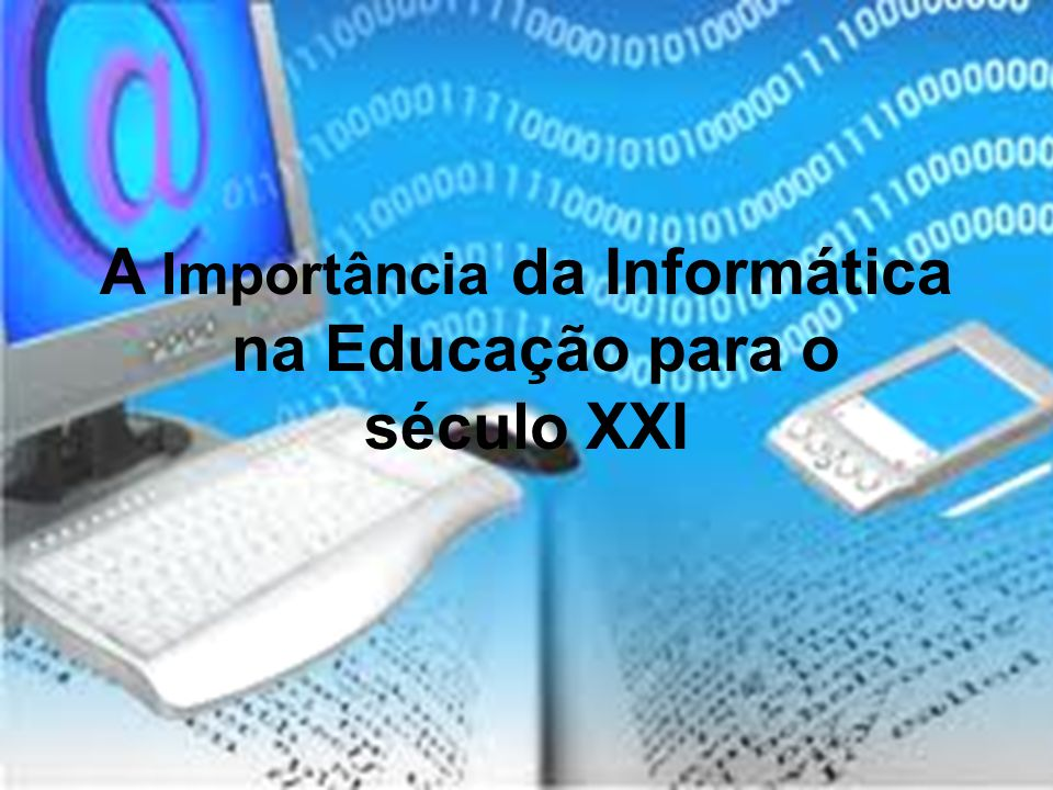 A Importância da Informática na Educação para o século XXI