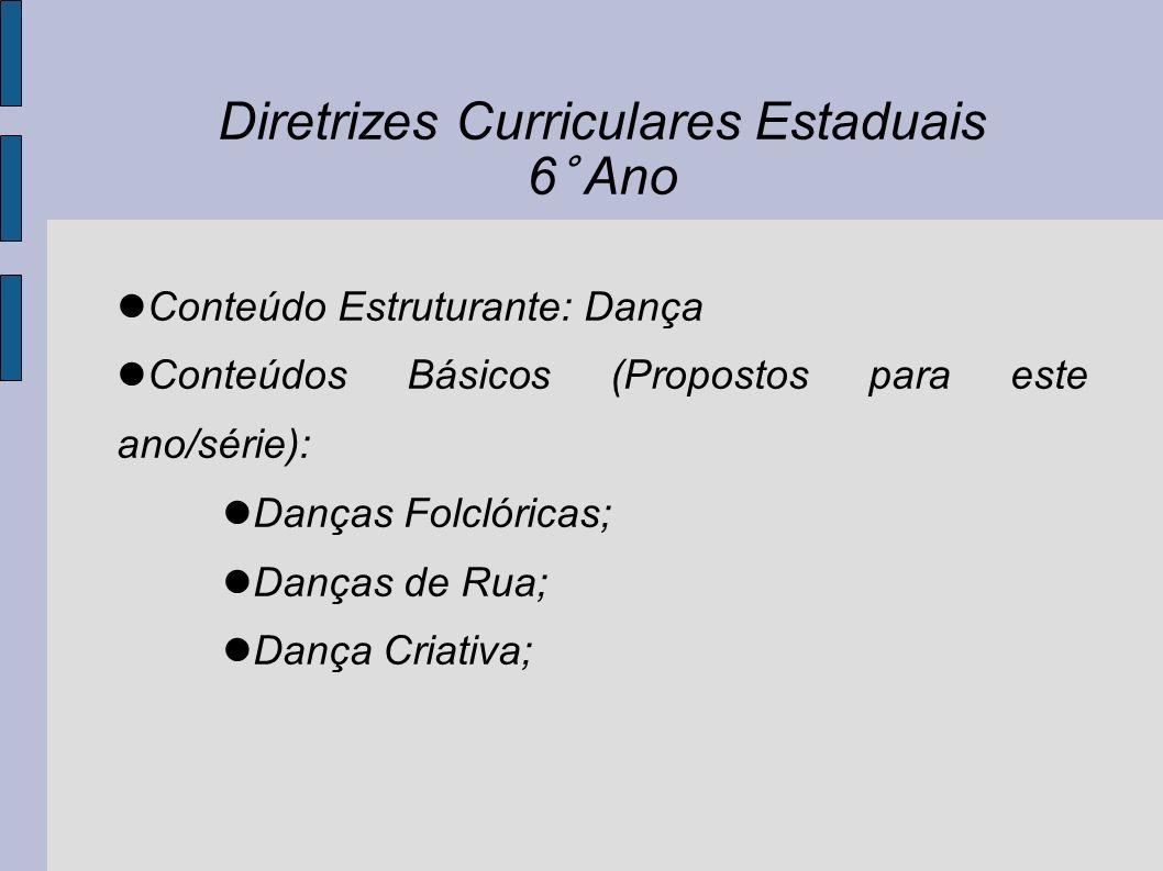 Diretrizes Curriculares Estaduais 6° Ano Conteúdo Estruturante: Dança Conteúdos Básicos (Propostos para este ano/série): Danças Folclóricas; Danças de