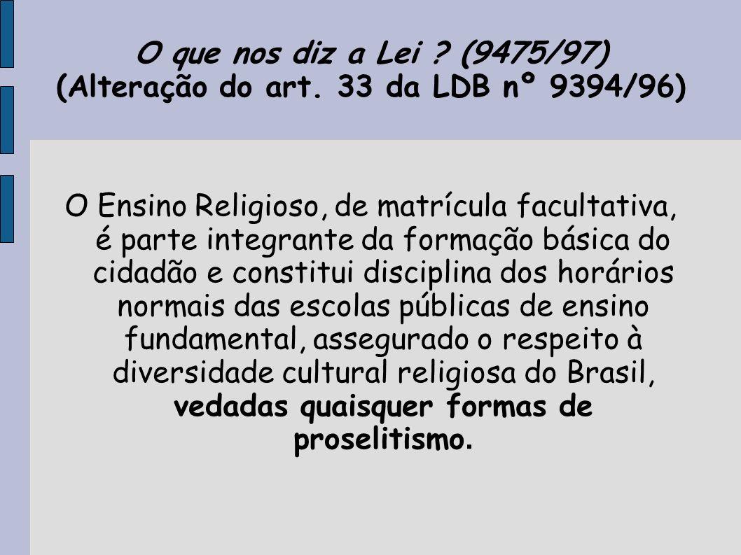 O que nos diz a Lei ? (9475/97) (Alteração do art. 33 da LDB nº 9394/96) O Ensino Religioso, de matrícula facultativa, é parte integrante da formação