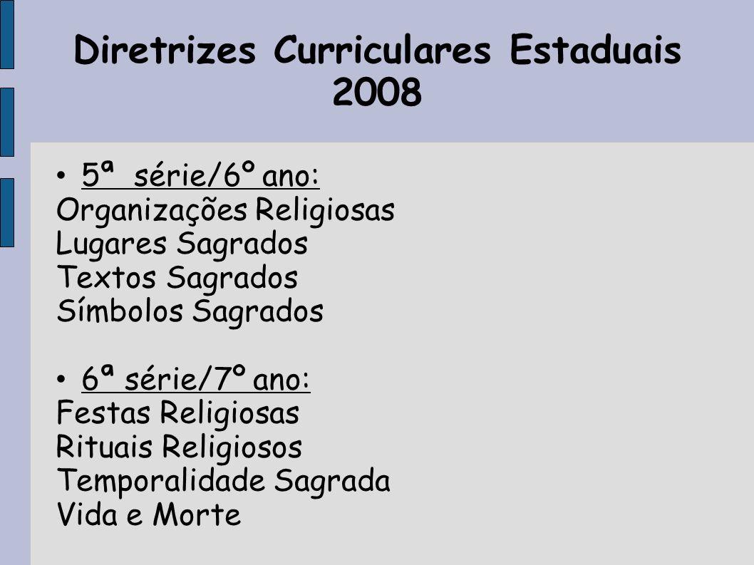 Diretrizes Curriculares Estaduais 2008 5ª série/6º ano: Organizações Religiosas Lugares Sagrados Textos Sagrados Símbolos Sagrados 6ª série/7º ano: Fe