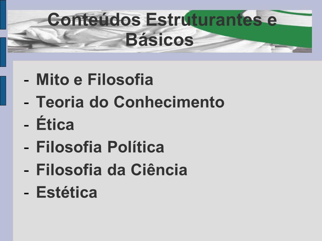 Conteúdos Estruturantes e Básicos -Mito e Filosofia -Teoria do Conhecimento -Ética -Filosofia Política -Filosofia da Ciência -Estética