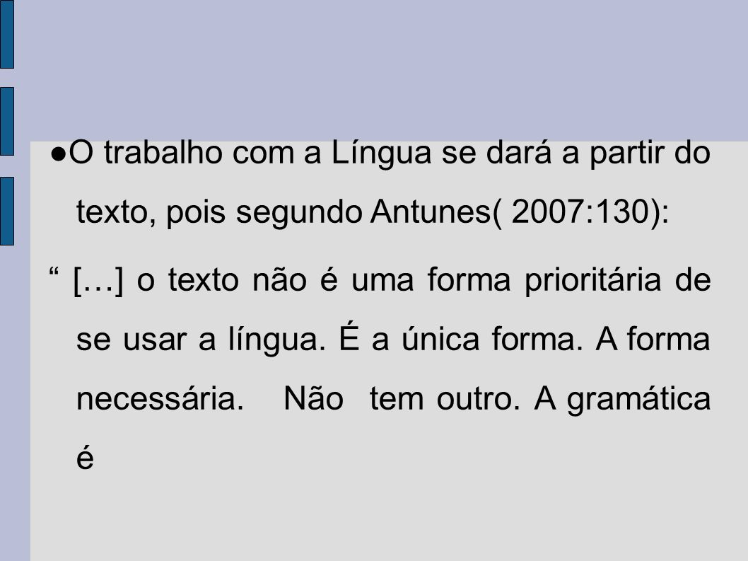 O trabalho com a Língua se dará a partir do texto, pois segundo Antunes( 2007:130): […] o texto não é uma forma prioritária de se usar a língua. É a ú