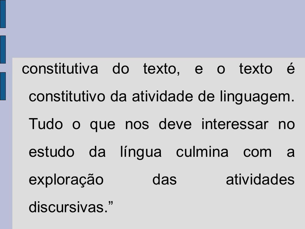 constitutiva do texto, e o texto é constitutivo da atividade de linguagem. Tudo o que nos deve interessar no estudo da língua culmina com a exploração