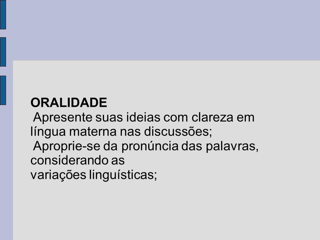 ORALIDADE Apresente suas ideias com clareza em língua materna nas discussões; Aproprie-se da pronúncia das palavras, considerando as variações linguís