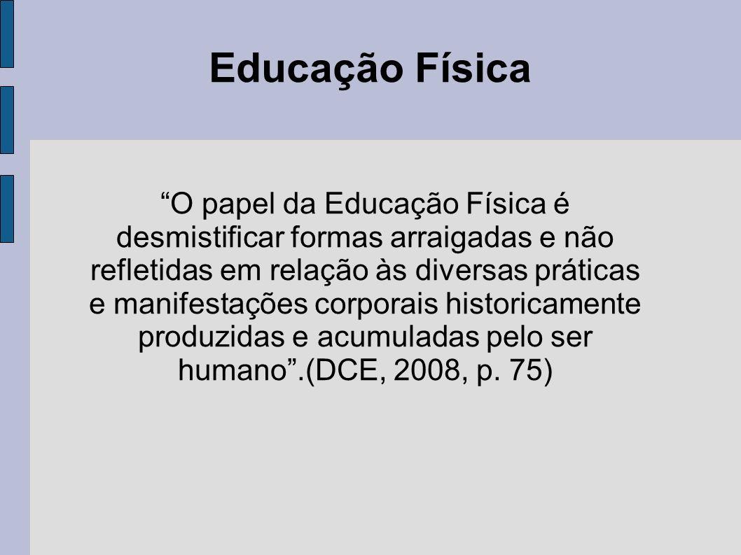 Educação Física O papel da Educação Física é desmistificar formas arraigadas e não refletidas em relação às diversas práticas e manifestações corporai