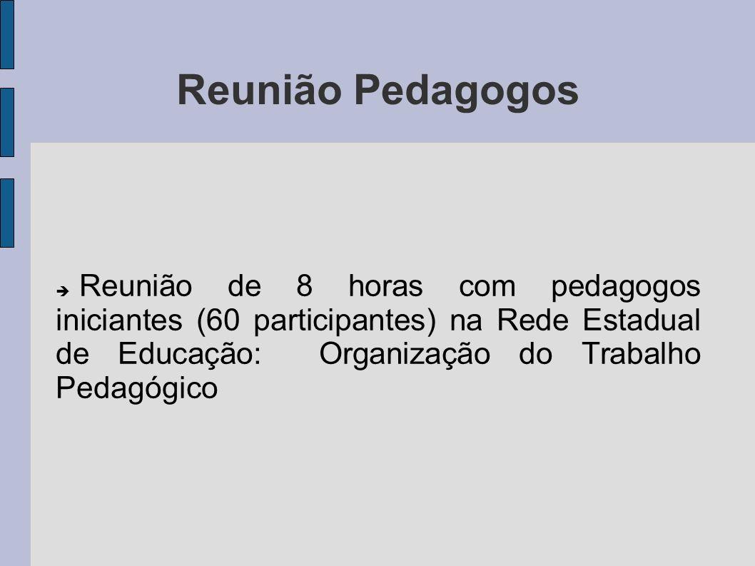 Reunião Pedagogos Reunião de 8 horas com pedagogos iniciantes (60 participantes) na Rede Estadual de Educação: Organização do Trabalho Pedagógico