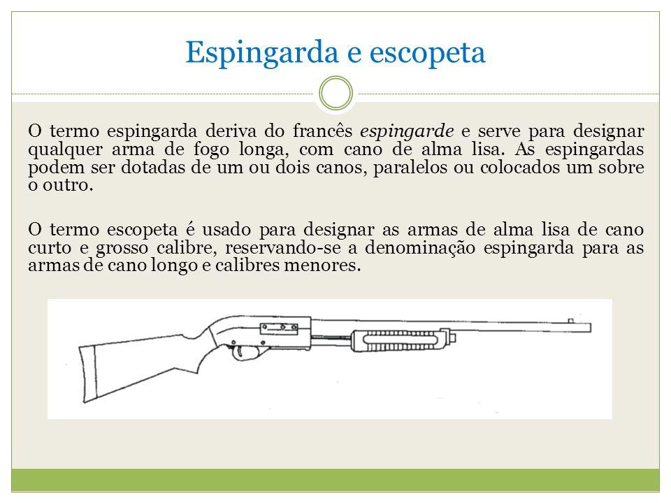 Espingarda e escopeta O termo espingarda deriva do francês espingarde e serve para designar qualquer arma de fogo longa, com cano de alma lisa.