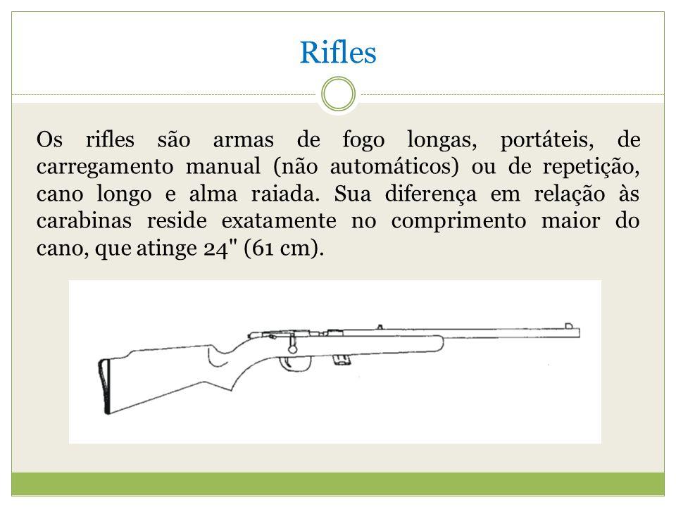 Rifles Os rifles são armas de fogo longas, portáteis, de carregamento manual (não automáticos) ou de repetição, cano longo e alma raiada.