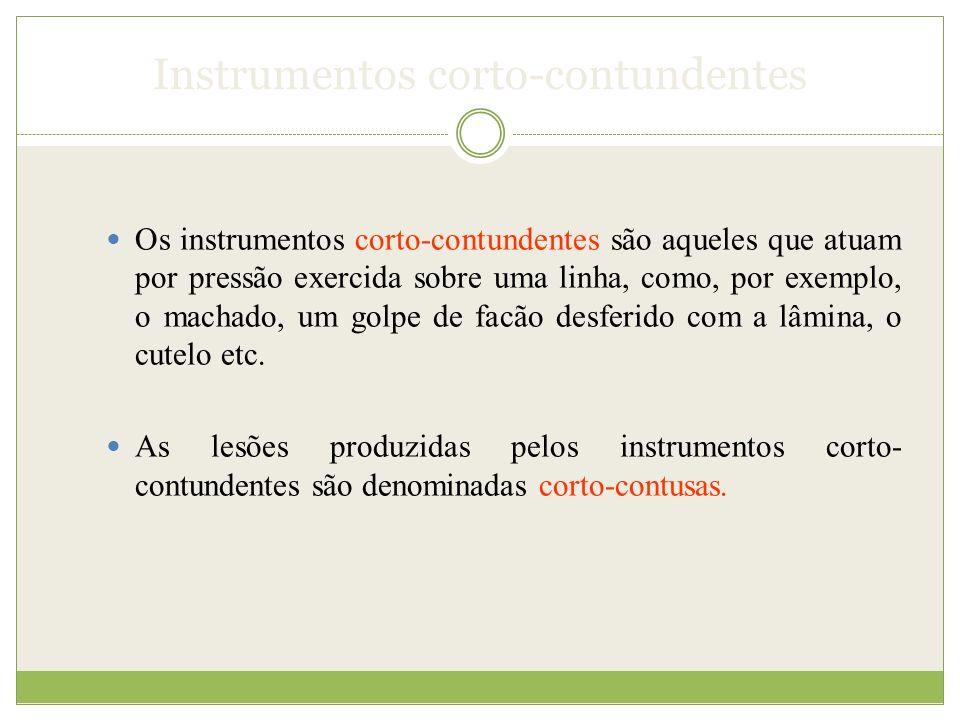 Instrumentos corto-contundentes Os instrumentos corto-contundentes são aqueles que atuam por pressão exercida sobre uma linha, como, por exemplo, o machado, um golpe de facão desferido com a lâmina, o cutelo etc.