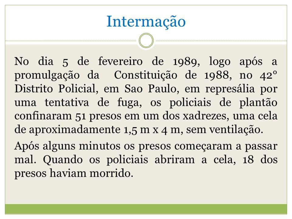 Intermação No dia 5 de fevereiro de 1989, logo após a promulgação da Constituição de 1988, no 42° Distrito Policial, em Sao Paulo, em represália por uma tentativa de fuga, os policiais de plantão confinaram 51 presos em um dos xadrezes, uma cela de aproximadamente 1,5 m x 4 m, sem ventilação.
